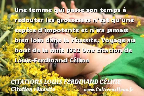 Citations Louis Ferdinand Céline - Citation réussite - Citation voyage - Une femme qui passe son temps à redouter les grossesses n est qu une espèce d impotente et n ira jamais bien loin dans la réussite.  Voyage au bout de la nuit 1932  Une  citation  de Louis-Ferdinand Céline CITATIONS LOUIS FERDINAND CÉLINE