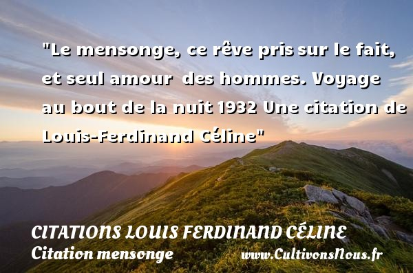 Le mensonge, ce rêve pris sur le fait, et seul amour  des hommes.  Voyage au bout de la nuit 1932  Une  citation  de Louis-Ferdinand Céline CITATIONS LOUIS FERDINAND CÉLINE - Citations Louis Ferdinand Céline - Citation mensonge - Citation voyage