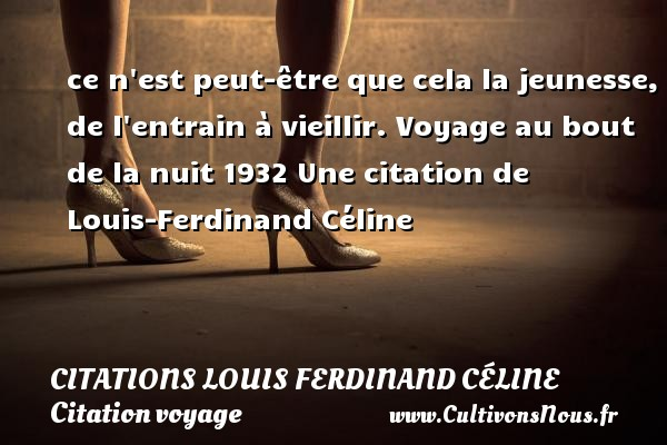 ce n est peut-être que cela la jeunesse, de l entrain à vieillir.  Voyage au bout de la nuit 1932  Une  citation  de Louis-Ferdinand Céline CITATIONS LOUIS FERDINAND CÉLINE - Citations Louis Ferdinand Céline - Citation voyage