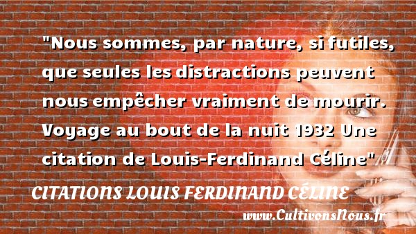 Nous sommes, par nature, si futiles, que seules les distractions peuvent nous empêcher vraiment de mourir.  Voyage au bout de la nuit  1932  Une  citation  de Louis-Ferdinand Céline CITATIONS LOUIS FERDINAND CÉLINE - Citations Louis Ferdinand Céline - Citation futilité - Citation voyage