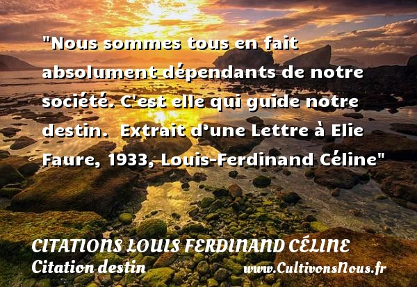 Nous sommes tous en fait absolument dépendants de notre société. C est elle qui guide notre destin.   Extrait d'une Lettre à Elie Faure, 1933, Louis-Ferdinand Céline   Une citation sur le destin CITATIONS LOUIS FERDINAND CÉLINE - Citations Louis Ferdinand Céline - Citation destin
