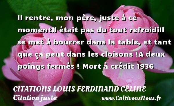Citations Louis Ferdinand Céline - Citation juste - Il rentre, mon père, juste à ce momentIl était pas du tout refroidiIl se met à bourrer dans la table, et tant que ça peut dans les cloisons !A deux poings fermés !  Mort à crédit 1936   Une citation de Louis-Ferdinand Céline CITATIONS LOUIS FERDINAND CÉLINE