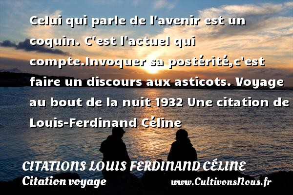 Celui qui parle de l avenir est un coquin. C est l actuel qui compte.Invoquer sa postérité,c est faire un discours aux asticots.  Voyage au bout de la nuit 1932  Une  citation  de Louis-Ferdinand Céline CITATIONS LOUIS FERDINAND CÉLINE - Citations Louis Ferdinand Céline - Citation voyage