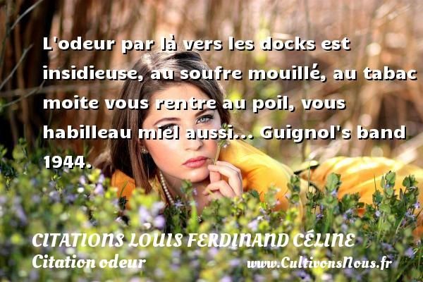 L odeur par là vers les docks est insidieuse, au soufre mouillé, au tabac moite vous rentre au poil, vous habilleau miel aussi...  Guignol s band 1944.   Une citation de Louis-Ferdinand Céline CITATIONS LOUIS FERDINAND CÉLINE - Citations Louis Ferdinand Céline - Citation odeur