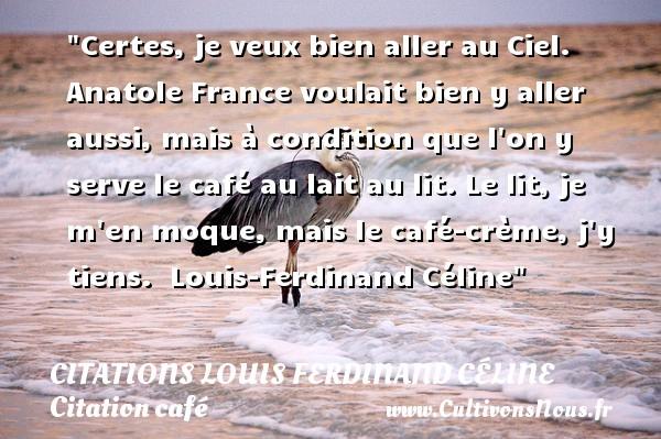 Certes, je veux bien aller au Ciel. Anatole France voulait bien y aller aussi, mais à condition que l on y serve le café au lait au lit. Le lit, je m en moque, mais le café-crème, j y tiens.   Louis-Ferdinand Céline   Une citation sur le café CITATIONS LOUIS FERDINAND CÉLINE - Citations Louis Ferdinand Céline - Citation café