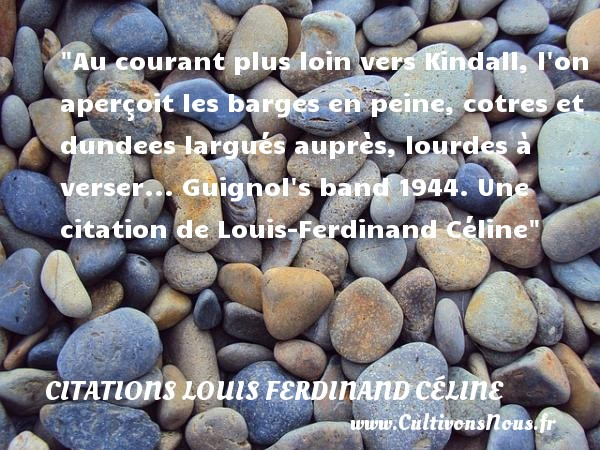 Au courant plus loin vers Kindall, l on aperçoit les barges en peine, cotres et dundees largués auprès, lourdes à verser...  Guignol s band 1944. Une  citation  de Louis-Ferdinand Céline CITATIONS LOUIS FERDINAND CÉLINE - Citations Louis Ferdinand Céline - Citation loin