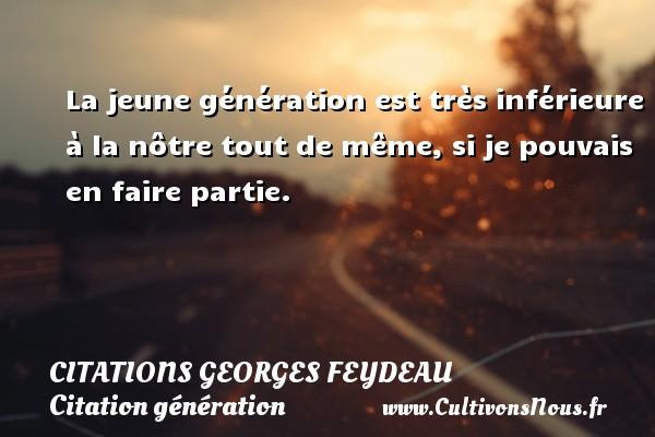 Citations Georges Feydeau - Citation génération - La jeune génération est très inférieure à la nôtre tout de même, si je pouvais en faire partie.   Une citation de Georges Feydeau CITATIONS GEORGES FEYDEAU