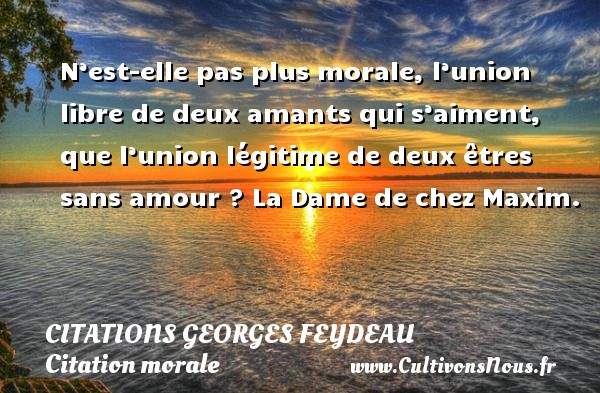 Citations Georges Feydeau - Citation morale - N'est-elle pas plus morale, l'union libre de deux amants qui s'aiment, que l'union légitime de deux êtres sans amour ?  La Dame de chez Maxim.   Une citation de Georges Feydeau CITATIONS GEORGES FEYDEAU