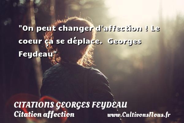 On peut changer d affection ! Le coeur ça se déplace.   Georges Feydeau   Une citation sur l affection CITATIONS GEORGES FEYDEAU - Citation affection