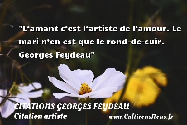 Citations Georges Feydeau - Citation artiste - L'amant c'est l'artiste de l'amour. Le mari n'en est que le rond-de-cuir.   Georges Feydeau   Une citation sur artiste CITATIONS GEORGES FEYDEAU