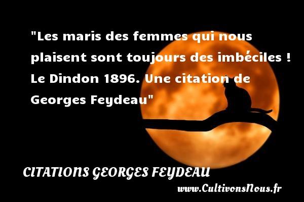 Les maris des femmes qui nous plaisent sont toujours des imbéciles !  Le Dindon 1896. Une  citation  de Georges Feydeau CITATIONS GEORGES FEYDEAU - Citation imbécile