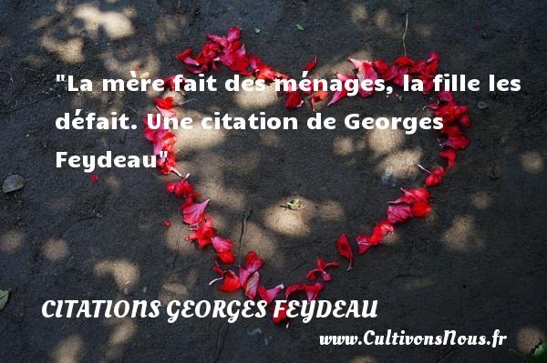 La mère fait des ménages, la fille les défait.  Une  citation  de Georges Feydeau CITATIONS GEORGES FEYDEAU