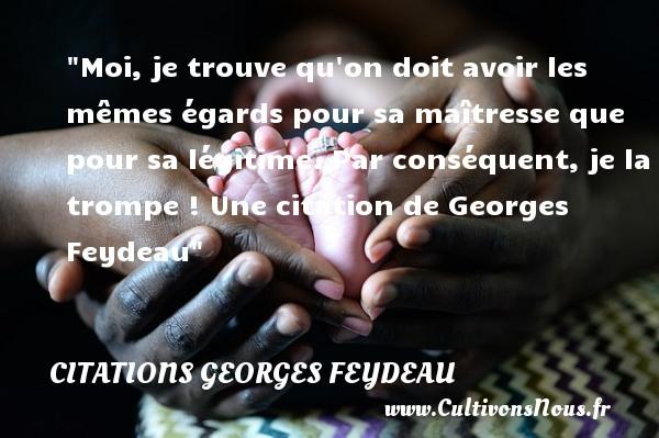Citations Georges Feydeau - Moi, je trouve qu on doit avoir les mêmes égards pour sa maîtresse que pour sa légitime. Par conséquent, je la trompe !  Une  citation  de Georges Feydeau CITATIONS GEORGES FEYDEAU