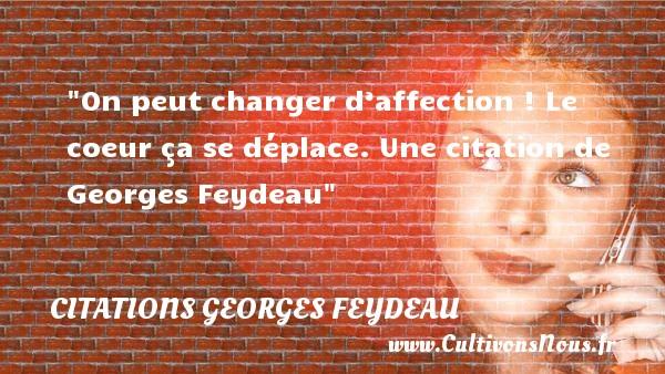 Citations Georges Feydeau - Citation affection - On peut changer d'affection ! Le coeur ça se déplace.  Une  citation  de Georges Feydeau CITATIONS GEORGES FEYDEAU