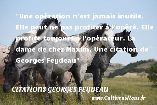 Citations Georges Feydeau - Une opération n est jamais inutile. Elle peut ne pas profiter à l opéré. Elle profite toujours à l opérateur.  La dame de chez Maxim, Une  citation  de Georges Feydeau CITATIONS GEORGES FEYDEAU