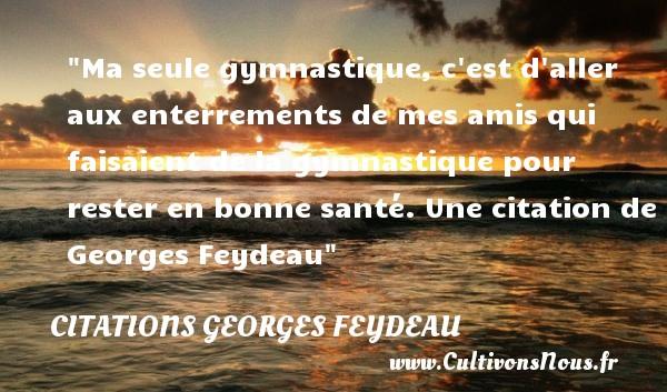 Citations Georges Feydeau - Ma seule gymnastique, c est d aller aux enterrements de mes amis qui faisaient de la gymnastique pour rester en bonne santé.  Une  citation  de Georges Feydeau CITATIONS GEORGES FEYDEAU