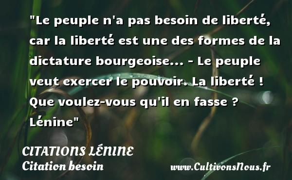 Citations Lénine - Citation besoin - Le peuple n a pas besoin de liberté, car la liberté est une des formes de la dictature bourgeoise... - Le peuple veut exercer le pouvoir. La liberté ! Que voulez-vous qu il en fasse ?   Lénine   Une citation sur le besoin CITATIONS LÉNINE