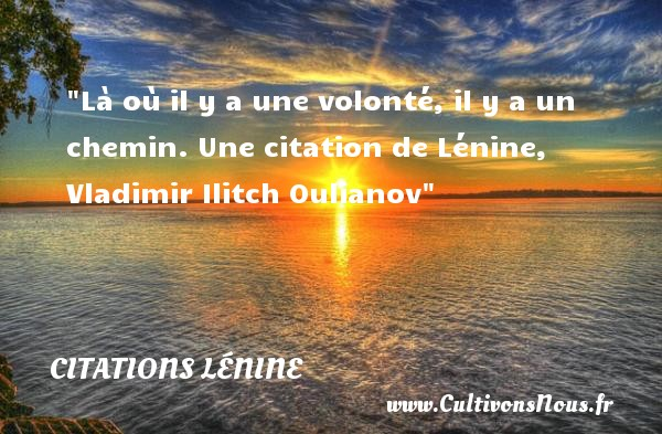 Citations - Citations Lénine - Citation volonté - Là où il y a une volonté, il y a un chemin.  Une  citation  de Lénine, Vladimir Ilitch Oulianov CITATIONS LÉNINE