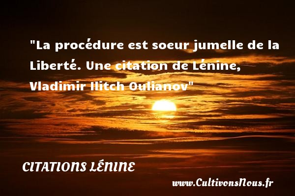 Citations - Citations Lénine - Citation soeur - La procédure est soeur jumelle de la Liberté.  Une  citation  de Lénine, Vladimir Ilitch Oulianov CITATIONS LÉNINE