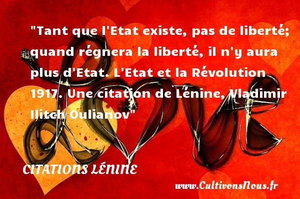 Citations - Citations Lénine - Tant que l Etat existe, pas de liberté; quand régnera la liberté, il n y aura plus d Etat.  L Etat et la Révolution 1917. Une  citation  de Lénine, Vladimir Ilitch Oulianov CITATIONS LÉNINE