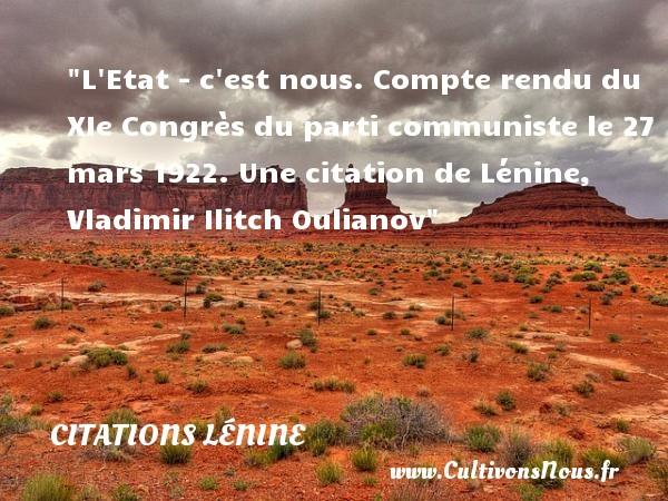 Citations - Citations Lénine - L Etat - c est nous.  Compte rendu du XIe Congrès du parti communiste le 27 mars 1922. Une  citation  de Lénine, Vladimir Ilitch Oulianov CITATIONS LÉNINE