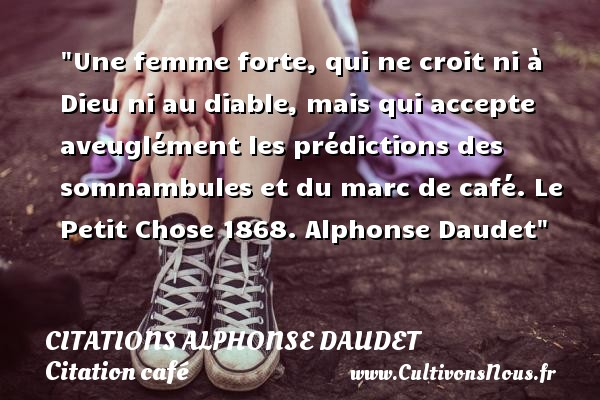 Une femme forte, qui ne croit ni à Dieu ni au diable, mais qui accepte aveuglément les prédictions des somnambules et du marc de café.  Le Petit Chose 1868. Alphonse Daudet   Une citation sur le café CITATIONS ALPHONSE DAUDET - Citation café