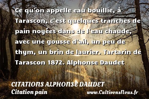 Citations - Citations Alphonse Daudet - Citation pain - Ce qu on appelle eau bouillie, à Tarascon, c est quelques tranches de pain noyées dans de l eau chaude, avec une gousse d ail, un peu de thym, un brin de laurier.  Tartarin de Tarascon 1872. Alphonse Daudet CITATIONS ALPHONSE DAUDET