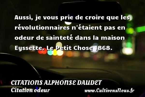 Citations - Citations Alphonse Daudet - Citation odeur - Aussi, je vous prie de croire que les révolutionnaires n étaient pas en odeur de sainteté dans la maison Eyssette.  Le Petit Chose 1868.   Une citation de Alphonse Daudet CITATIONS ALPHONSE DAUDET