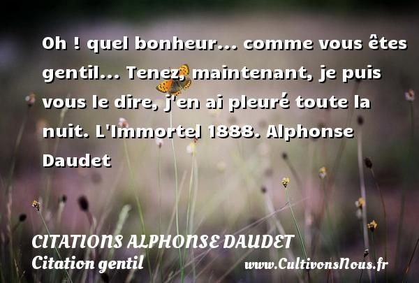 Citations - Citations Alphonse Daudet - Citation gentil - Oh ! quel bonheur... comme vous êtes gentil... Tenez, maintenant, je puis vous le dire, j en ai pleuré toute la nuit.  L Immortel 1888. Alphonse Daudet CITATIONS ALPHONSE DAUDET