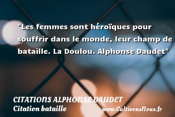 Les femmes sont héroïques pour souffrir dans le monde, leur champ de bataille.  La Doulou. Alphonse Daudet   Une citation sur bataille CITATIONS ALPHONSE DAUDET - Citation bataille
