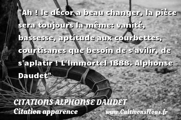 Ah ! le décor a beau changer, la pièce sera toujours la même: vanité, bassesse, aptitude aux courbettes, courtisanes que besoin de s avilir, de s aplatir !  L Immortel 1888. Alphonse Daudet   Une citation sur l apparence CITATIONS ALPHONSE DAUDET - Citation apparence