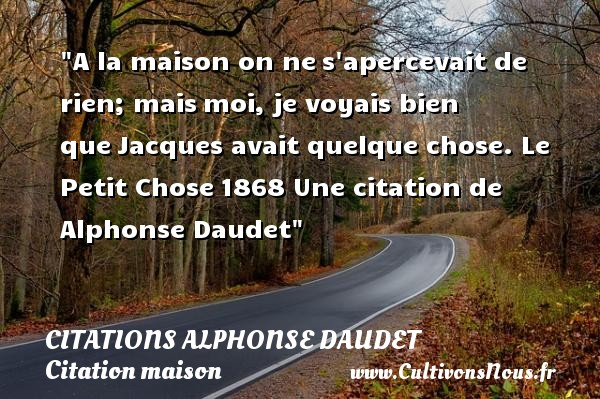 Citations - Citations Alphonse Daudet - Citation maison - A la maison on nes apercevait de rien; maismoi, je voyais bien queJacques avait quelque chose.  Le Petit Chose1868  Une  citation  de Alphonse Daudet CITATIONS ALPHONSE DAUDET