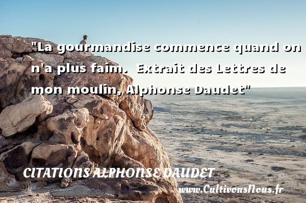 La gourmandise commence quand on n a plus faim.   Extrait des Lettres de mon moulin, Alphonse Daudet   Une citation sur la gourmandise CITATIONS ALPHONSE DAUDET - Citation gourmandise