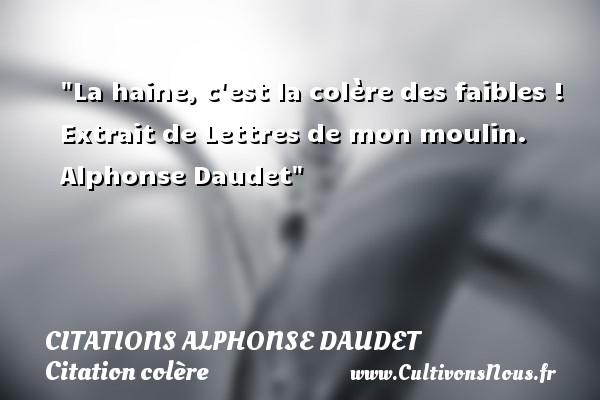 Citations - Citations Alphonse Daudet - Citation colère - La haine, c est la colère des faibles !   Extrait de Lettres de mon moulin. Alphonse Daudet   Une citation sur la colère CITATIONS ALPHONSE DAUDET