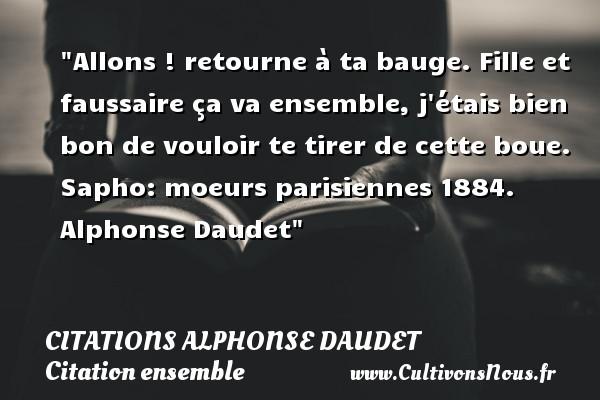 Citations - Citations Alphonse Daudet - Citation ensemble - Allons ! retourne à ta bauge. Fille et faussaire ça va ensemble, j étais bien bon de vouloir te tirer de cette boue.  Sapho: moeurs parisiennes 1884. Alphonse Daudet   Une citation sur ensemble CITATIONS ALPHONSE DAUDET