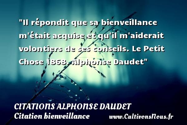 Il répondit que sa bienveillance m était acquise et qu il m aiderait volontiers de ses conseils.  Le Petit Chose 1868. Alphonse Daudet   Une citation sur la bienveillance CITATIONS ALPHONSE DAUDET - Citations - Citations Alphonse Daudet - Citation bienveillance