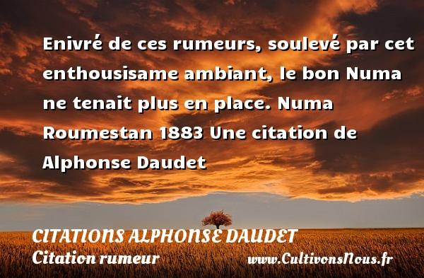 Citations - Citations Alphonse Daudet - Citation rumeur - Enivré de ces rumeurs, soulevé par cet enthousisame ambiant, le bon Numa ne tenait plus en place.  Numa Roumestan 1883  Une  citation  de Alphonse Daudet CITATIONS ALPHONSE DAUDET
