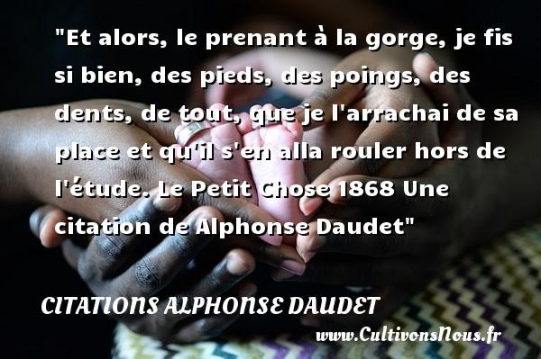 Et alors, le prenant à la gorge, je fis si bien, des pieds, des poings, des dents, de tout, que je l arrachai de sa place et qu il s en alla rouler hors de l étude.  Le Petit Chose 1868 Une  citation  de Alphonse Daudet CITATIONS ALPHONSE DAUDET - Citations - Citations Alphonse Daudet