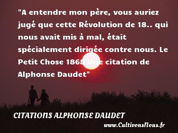A entendre mon père, vous auriez jugé que cette Révolution de 18.. qui nous avait mis à mal, était spécialement dirigée contre nous.  Le Petit Chose 1868 Une  citation  de Alphonse Daudet CITATIONS ALPHONSE DAUDET - Citations - Citations Alphonse Daudet