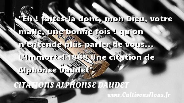 Eh ! faites-la donc, mon Dieu, votre malle, une bonne fois ! qu on n entende plus parler de vous...  L Immortel 1888 Une  citation  de Alphonse Daudet CITATIONS ALPHONSE DAUDET - Citations - Citations Alphonse Daudet