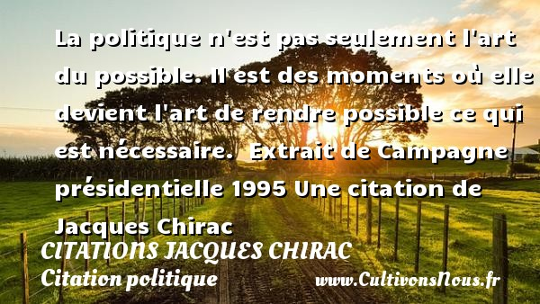 Citations Jacques Chirac - Citation politique - La politique n est pas seulement l art du possible.  Il est des moments où elle devient l art de rendre possible ce qui est nécessaire.   Extrait de Campagne présidentielle 1995  Une  citation  de Jacques Chirac CITATIONS JACQUES CHIRAC