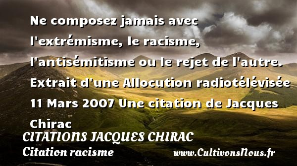 Ne composez jamais avec l extrémisme, le racisme, l antisémitisme ou le rejet de l autre.  Extrait d une Allocution radiotélévisée 11 Mars 2007  Une  citation  de Jacques Chirac CITATIONS JACQUES CHIRAC - Citation racisme