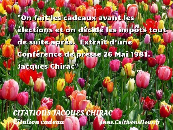 Citations Jacques Chirac - Citation cadeau - On fait les cadeaux avant les élections et on décide les impôts tout de suite après.   Extrait d'une Conférence de presse 26 Mai 1981. Jacques Chirac   Une citation sur cadeau CITATIONS JACQUES CHIRAC
