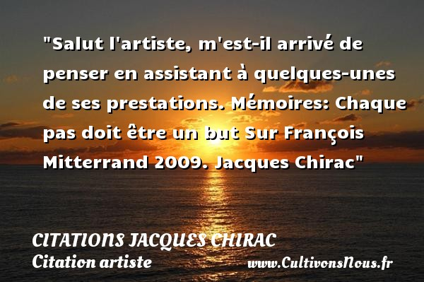 Salut l artiste, m est-il arrivé de penser en assistant à quelques-unes de ses prestations.  Mémoires: Chaque pas doit être un but Sur François Mitterrand 2009. Jacques Chirac   Une citation sur artiste CITATIONS JACQUES CHIRAC - Citation artiste
