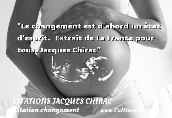 Le changement est d abord un état d esprit.   Extrait de La France pour tous. Jacques Chirac   Une citation sur le changement CITATIONS JACQUES CHIRAC - Citation changement