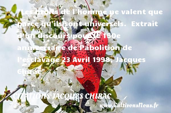 Les droits de l homme ne valent que parce qu ils sont universels.   Extrait d'un discours pour le 150e anniversaire de l'abolition de l'esclavage 23 Avril 1998, Jacques Chirac   Une citation sur l anniversaire CITATIONS JACQUES CHIRAC - Citation Anniversaire