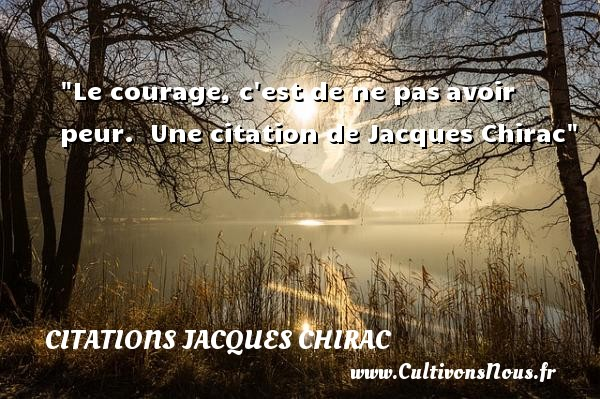 Le courage, c est de ne pas avoir peur.   Jacques Chirac   Une citation sur le courage CITATIONS JACQUES CHIRAC - Citation courage