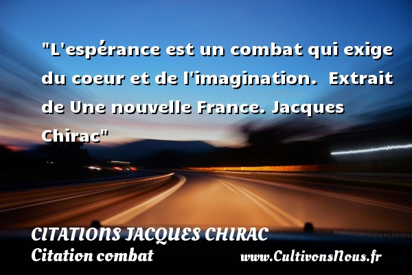 Citations Jacques Chirac - Citation combat - L espérance est un combat qui exige du coeur et de l imagination.   Extrait de Une nouvelle France. Jacques Chirac   Une citation sur le combat CITATIONS JACQUES CHIRAC