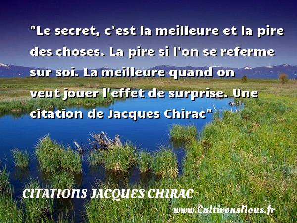 Le secret, c est la meilleure et la pire des choses. La pire si l on se referme sur soi. La meilleure quand on veut jouer l effet de surprise.  Une  citation  de Jacques Chirac CITATIONS JACQUES CHIRAC - Citations Jacques Chirac - Citation jouer