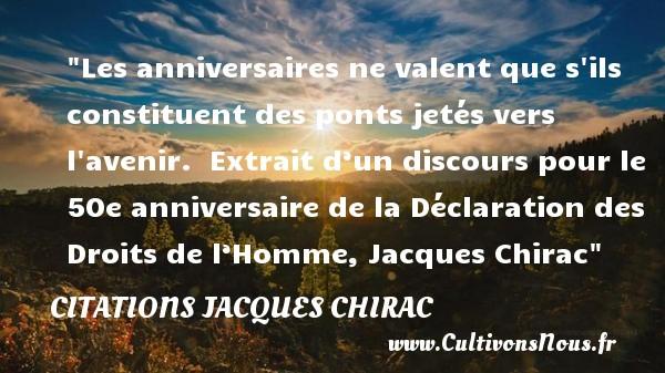 Les anniversaires ne valent que s ils constituent des ponts jetés vers l avenir.   Extrait d'un discours pour le 50e anniversaire de la Déclaration des Droits de l'Homme, Jacques Chirac   Une citation sur l anniversaire CITATIONS JACQUES CHIRAC - Citation Anniversaire